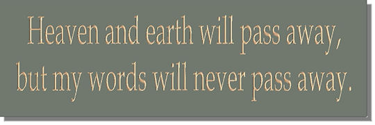 Heaven and Earth will pass away, but my words will never pass away.