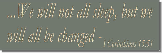 ...We will not all sleep, but we will all be changed - I Corinthians 15:51