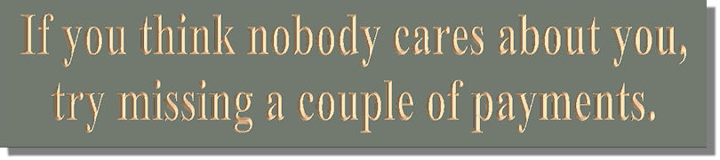 If you think nobody cares about you, try missing a couple of payments.