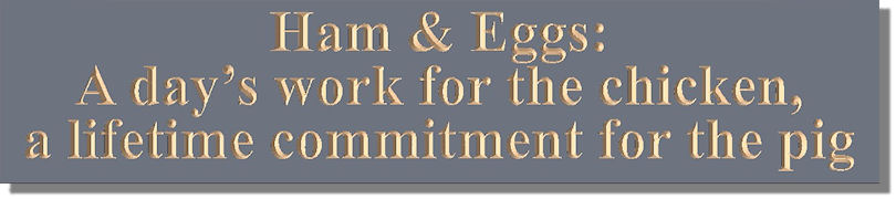 Ham & Eggs:  A day�s work for the chicken, a lifetime commitment for the pig