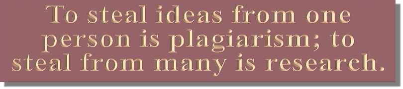 To steal ideas from one person is plagiarism; to steal from many is research.
