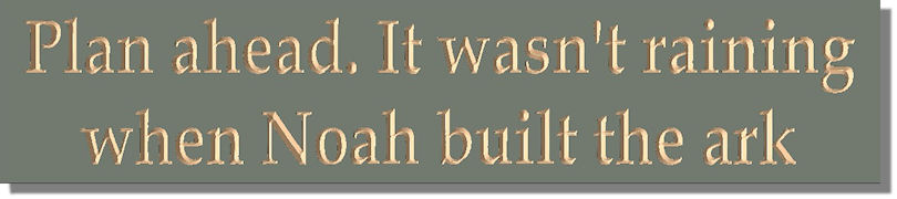 Plan ahead. It wasn't raining when Noah built the ark