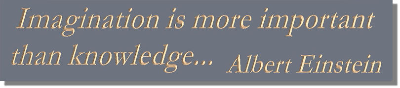 Imagination is more important than knowledge...  Albert Einstein