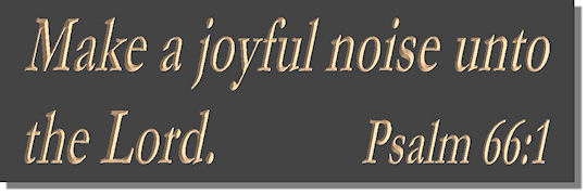 Make a joyful noise unto the Lord.  Psalm 66:1