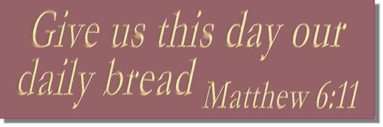Give us this day our daily bread.  Matthew 6:11
