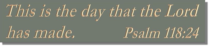 This is the day that the Lord has made.  Psalm 118:24