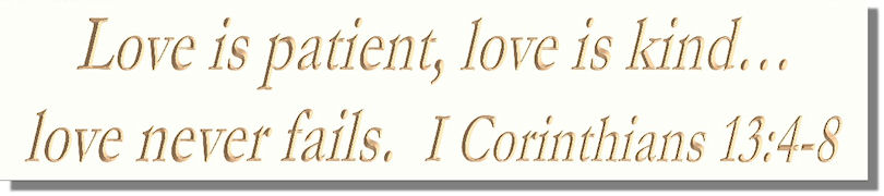 Love is patient, love is kind�love never fails.  I Corinthians 13:4-8