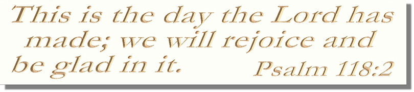 This is the day the Lord has made; we will rejoice and be glad in it.� Psalm 118:2